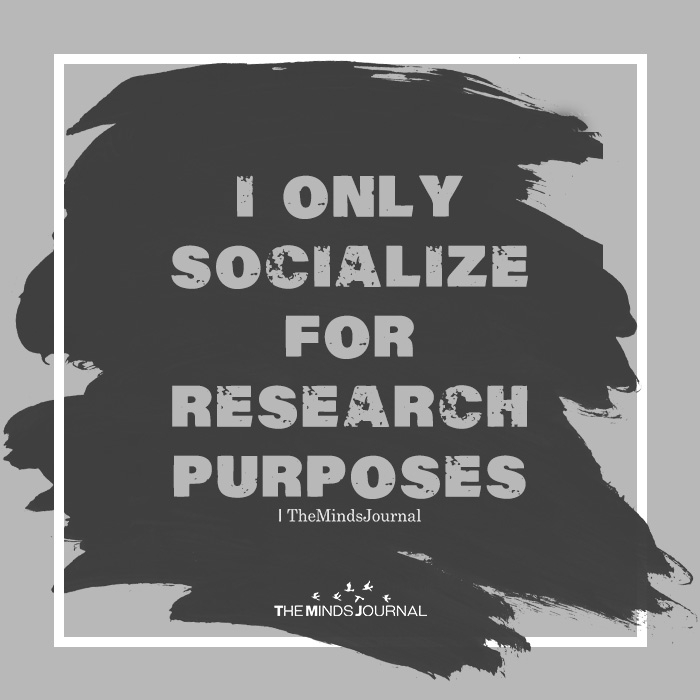i only socialise for research purpose