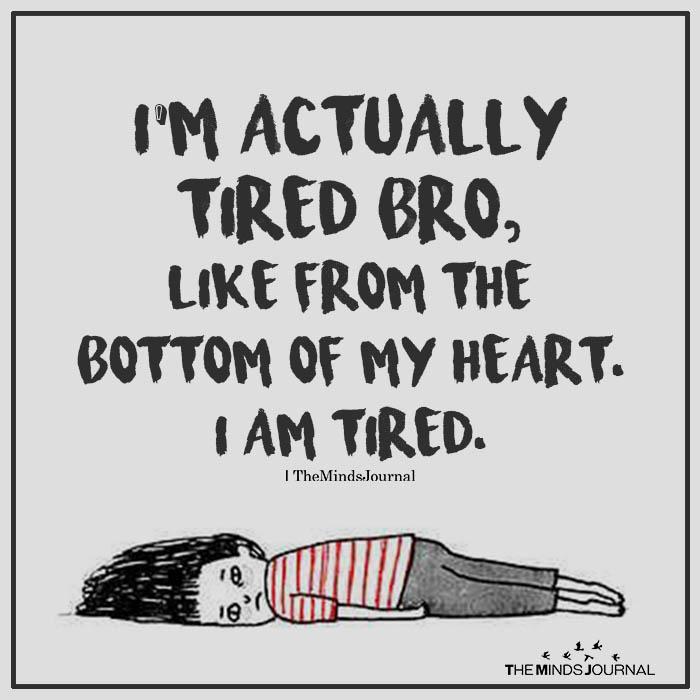 i'm actually tired bro