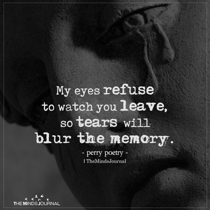 my eyes refuse to see you leave