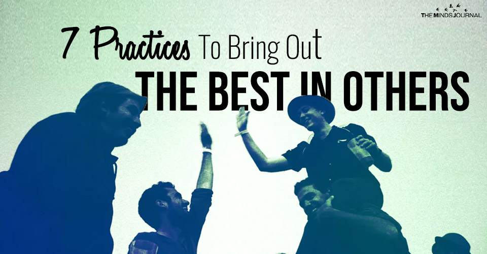 7 Practices To Bring Out The Best In Others