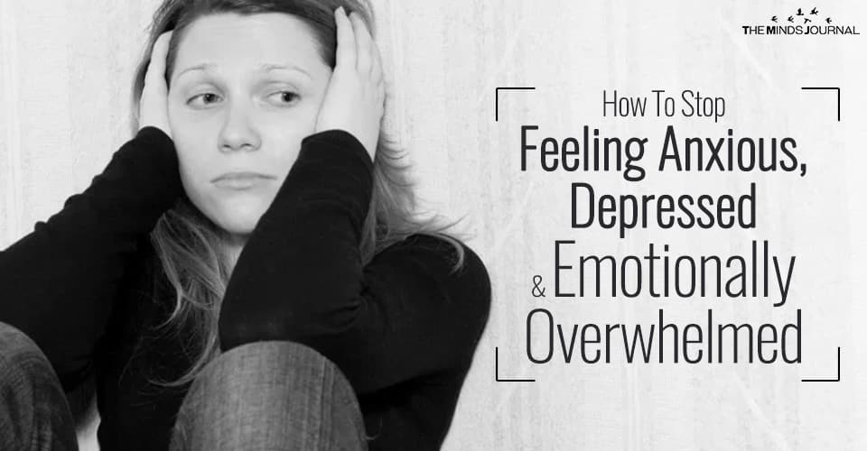 How to Stop Feeling Anxious, Depressed and Emotionally Overwhelmed