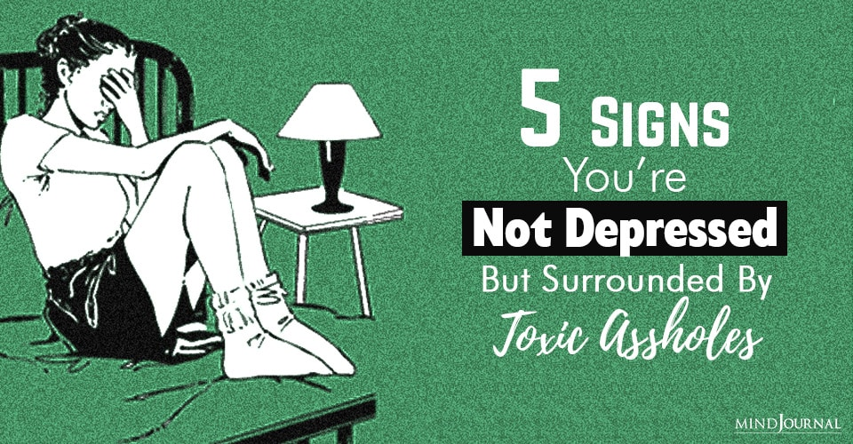 Signs You Are Not Depressed, But Surrounded By Toxic Assholes