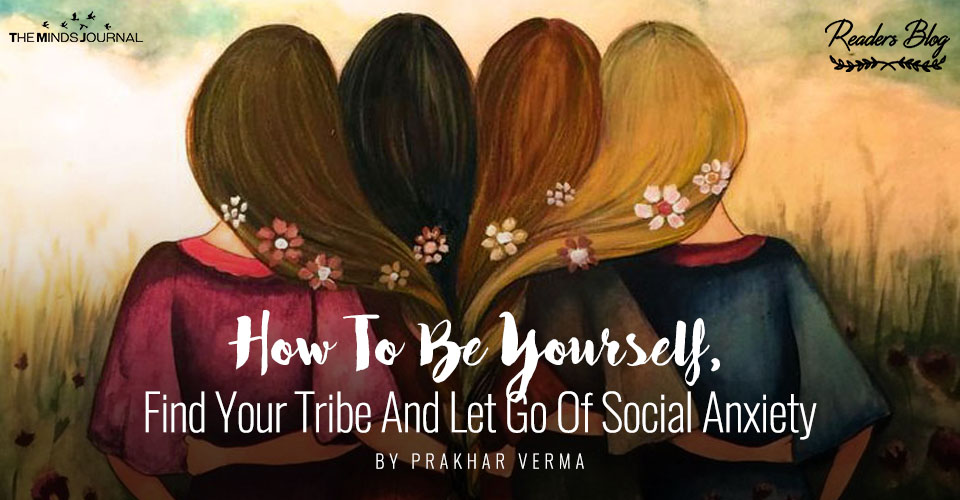 How To Be Yourself, Find Your Tribe And Let Go Of Social Anxiety