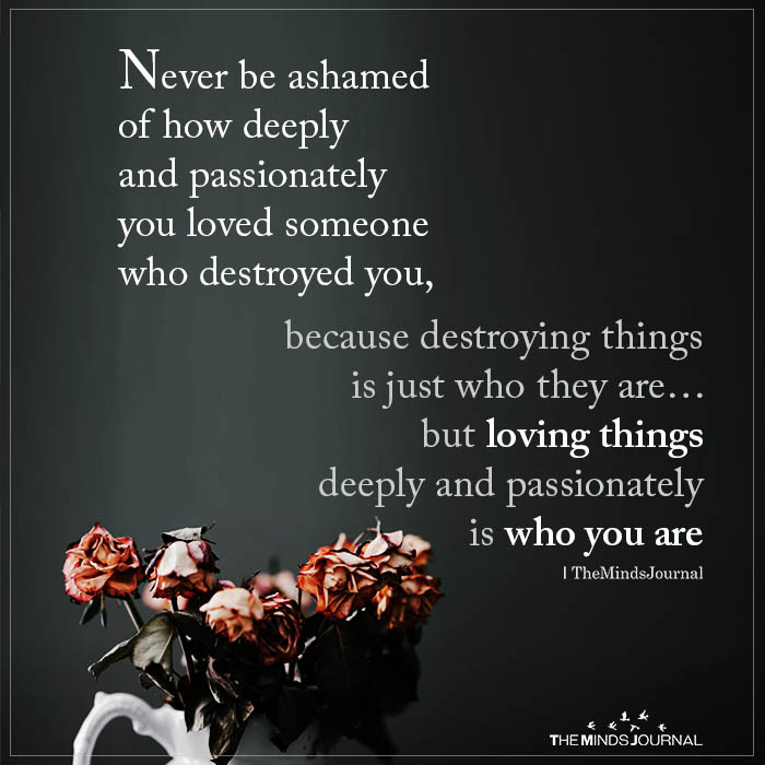Never Be Ashamed Of How Deeply And Passionately You Loved Someone