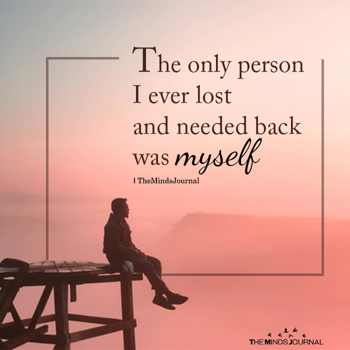The Only Person I Ever Lost And Needed Back Was Myself