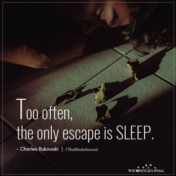 to often the only escape is sleep