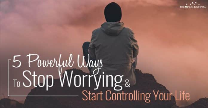 5 Powerful Ways To Stop Worrying & Start Controlling Your Life