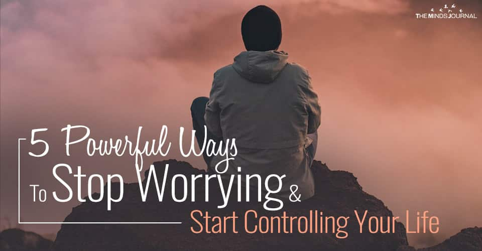 5 Powerful Ways To Stop Worrying and Start Controlling Your Life
