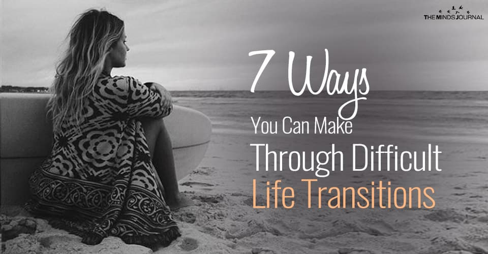 7 Ways You Can Make It Through Difficult Life Transitions And Thrive