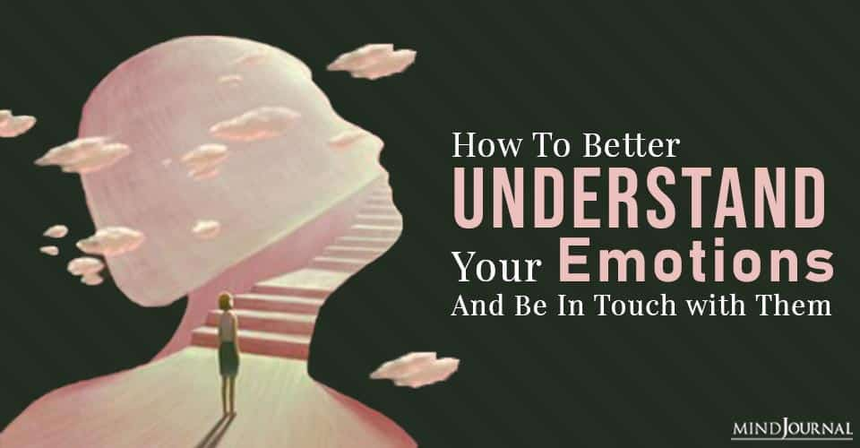 How to Better Understand Your Emotions and Be In Touch with Them