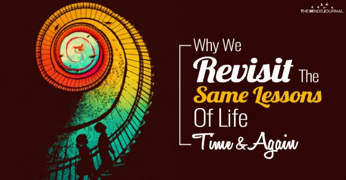 Why We Revisit The Same Lessons Of Life Time and Again
