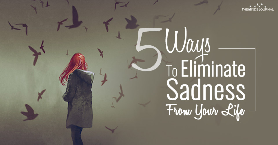 5 Ways To Eliminate Sadness From Your Life