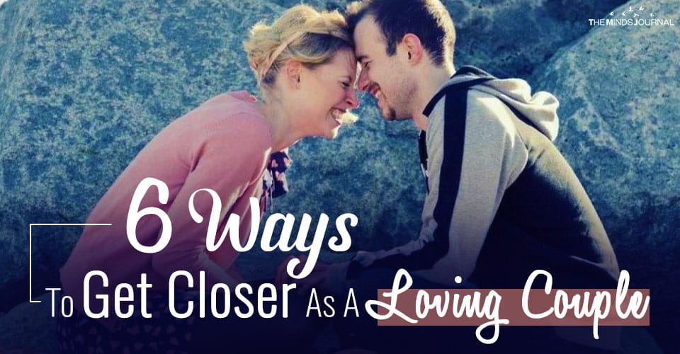 6 Ways to Get Closer As A Loving Couple
