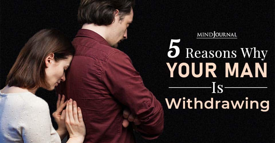 Reasons Why Your Man Is Withdrawing and What You Can Do