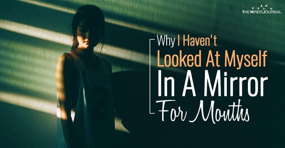 Why I Haven't Looked At Myself In A Mirror For Months
