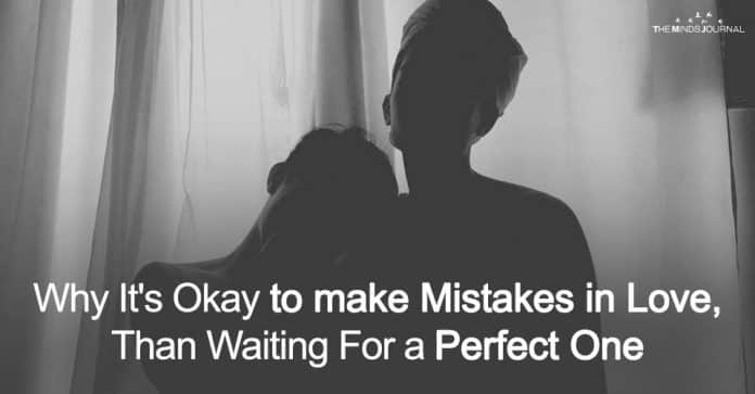 Why It's Okay to make Mistakes in Love, Than Waiting For a Perfect One