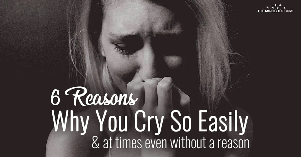 6 Reasons Why You Cry So Easily and At Times Even Without A Reason