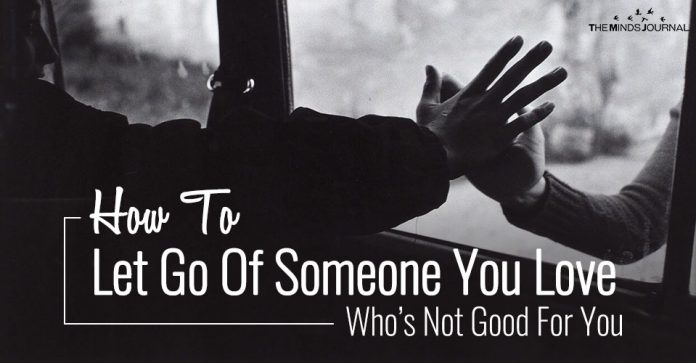 How To Let Go Of Someone You Love Who's Not Good For You