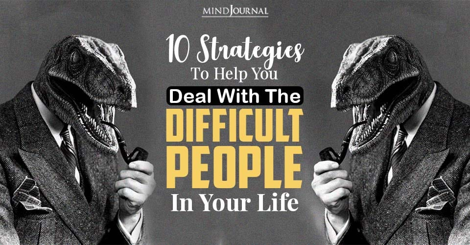 Strategies To Help You Deal With The Difficult People In Your Life