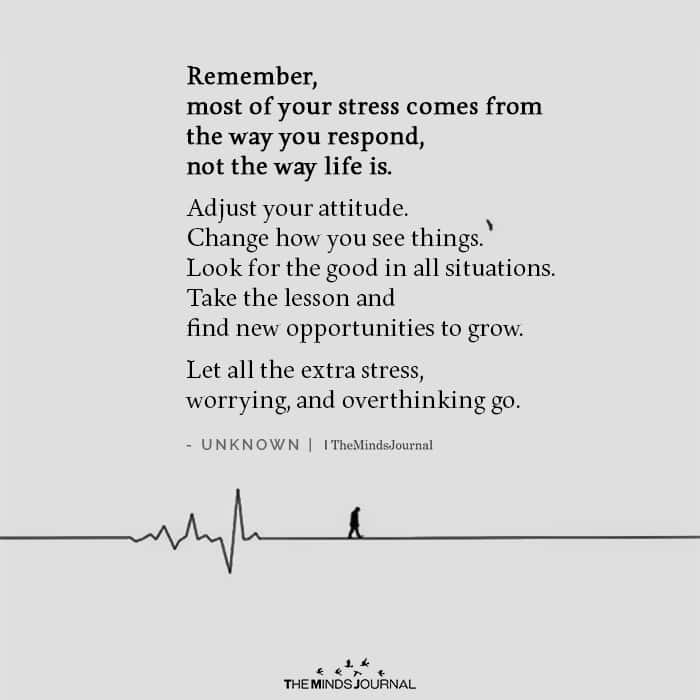 Most of your stress comes from the way you respond not the way life is.