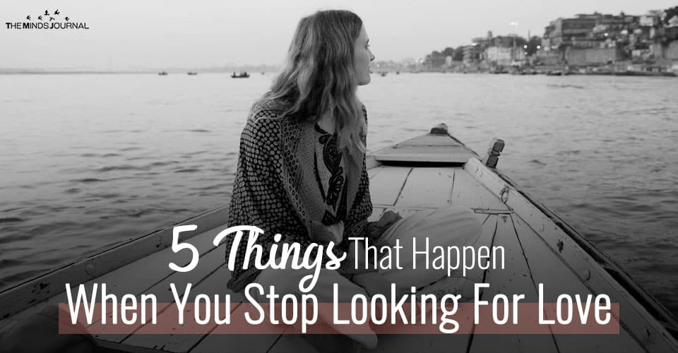 5 Things That Happen When You Stop Looking For Love