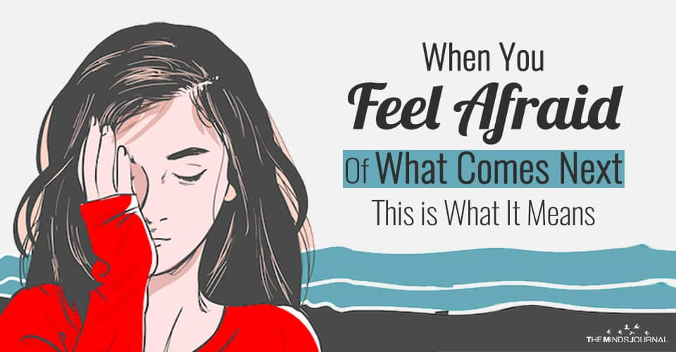 When You Feel Afraid Of What Comes Next, This is What It Means