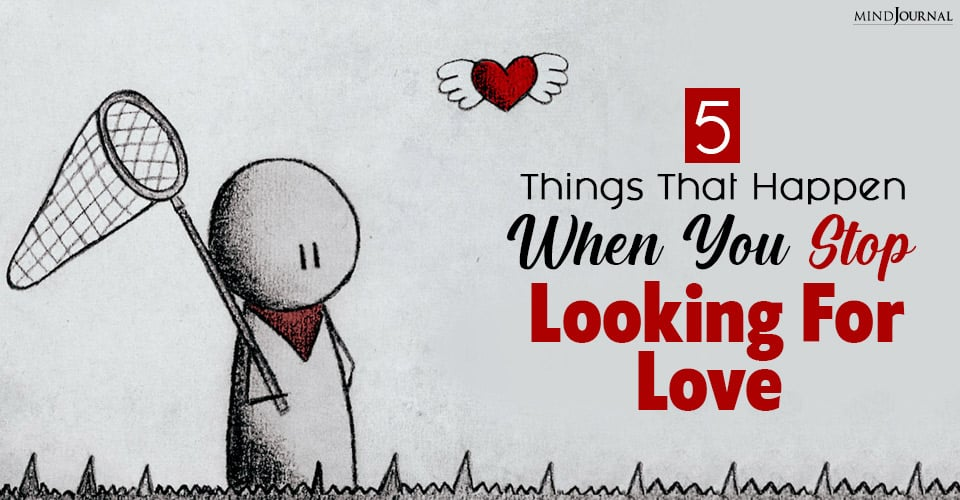 things that happen when you stop looking for love