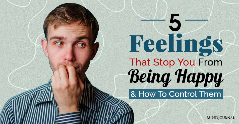 Feelings That Stop You From Being Happy and How To Control Them
