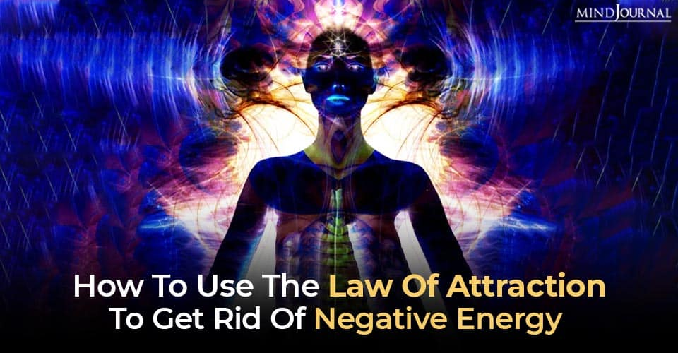 How To Use The Law Of Attraction To Get Rid Of Negative Energy