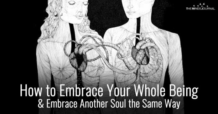 How to Embrace Your Whole Being and Embrace Another Soul the Same Way