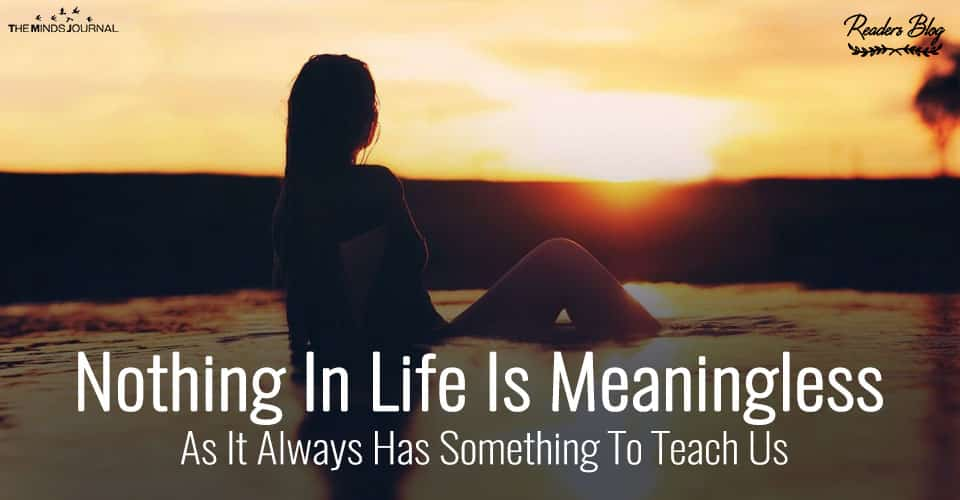 Nothing In Life Is Meaningless As It Always Has Something To Teach Us