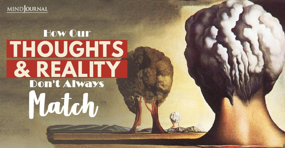 How Our Thoughts and Reality Don't Always Match and What You Should Know