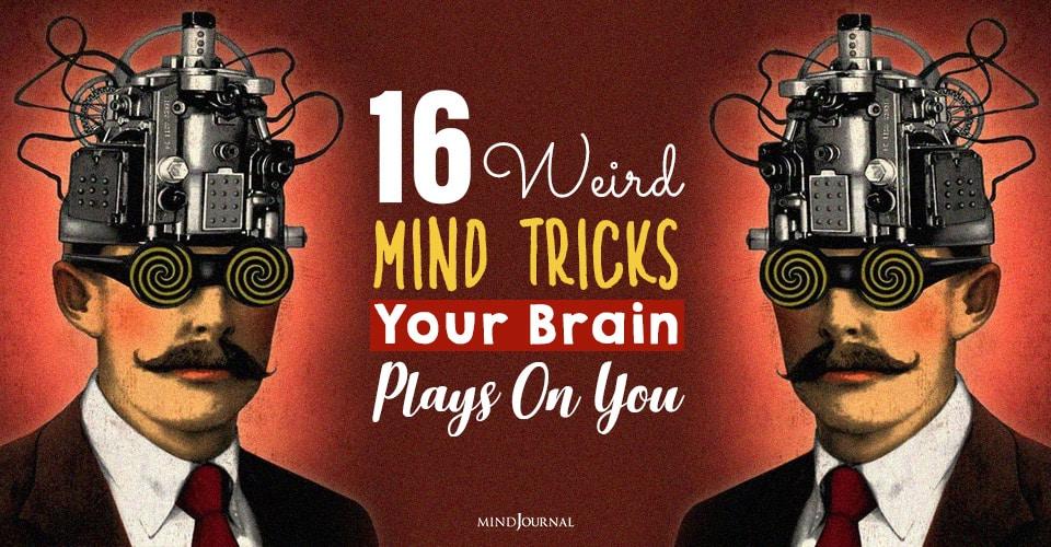 Weird Mind Tricks Your Brain Plays On You