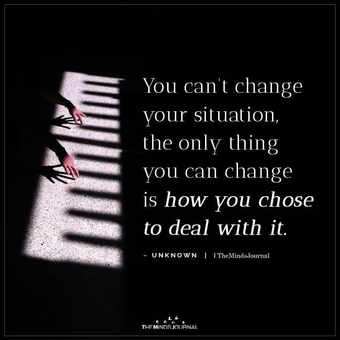 The Only Thing You Can Change Is How You Chose To Deal With It