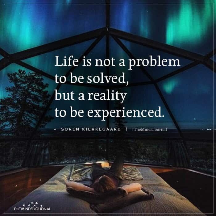 Life Is Not A Problem To Be Solved But A Reality To Be Experienced