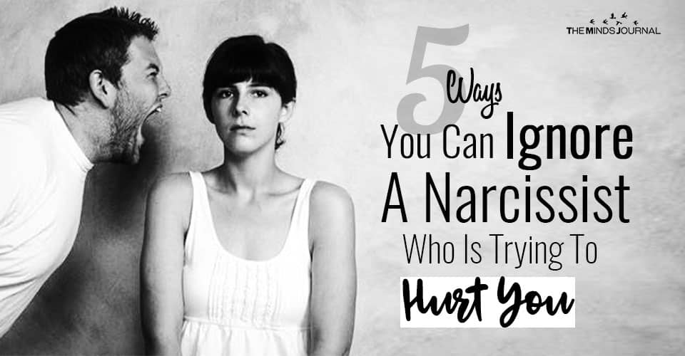 5 Ways You Can Ignore A Narcissist Who Is Trying To Hurt You
