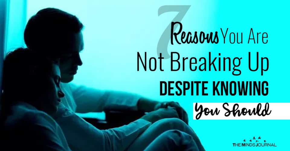 7 Reasons You Are Not Breaking Up, Despite Knowing You Should