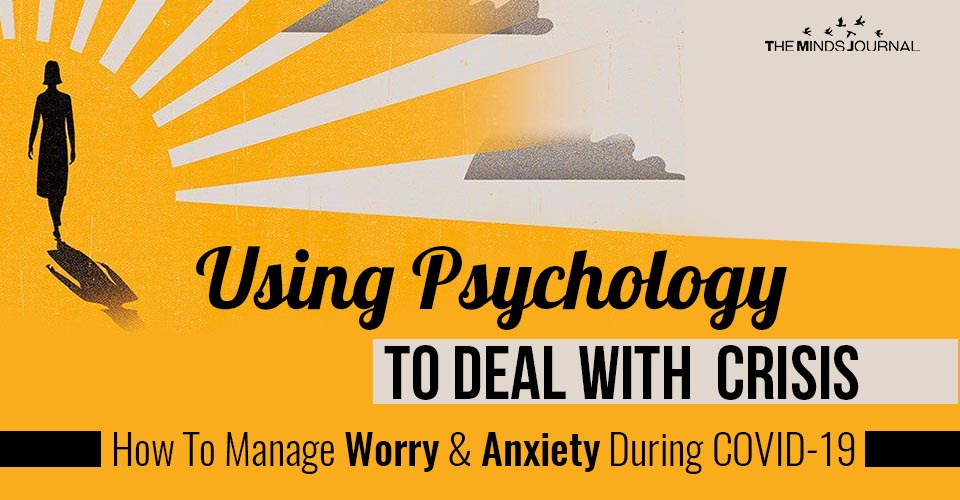 Using Psychology to Deal with Crisis: How toManage Worry and Anxiety During Covid-19