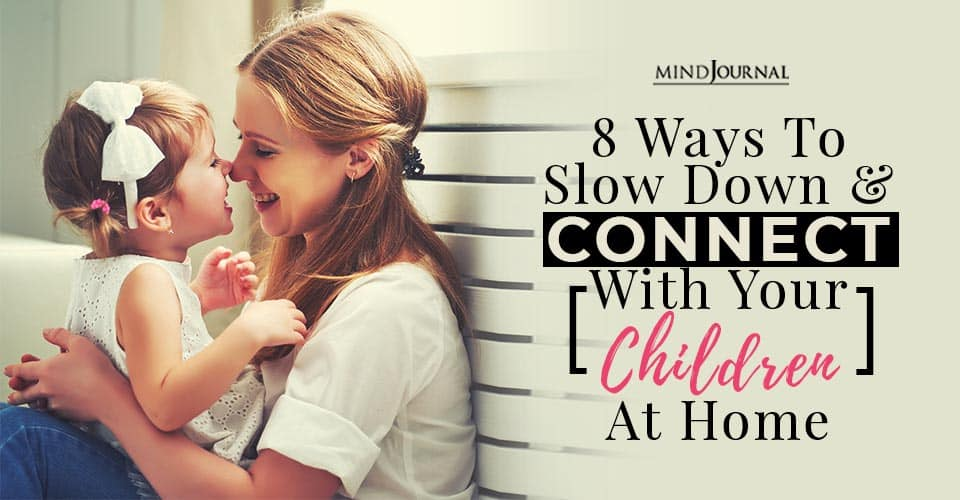 8 Ways To Slow Down and Connect With Your Children At Home
