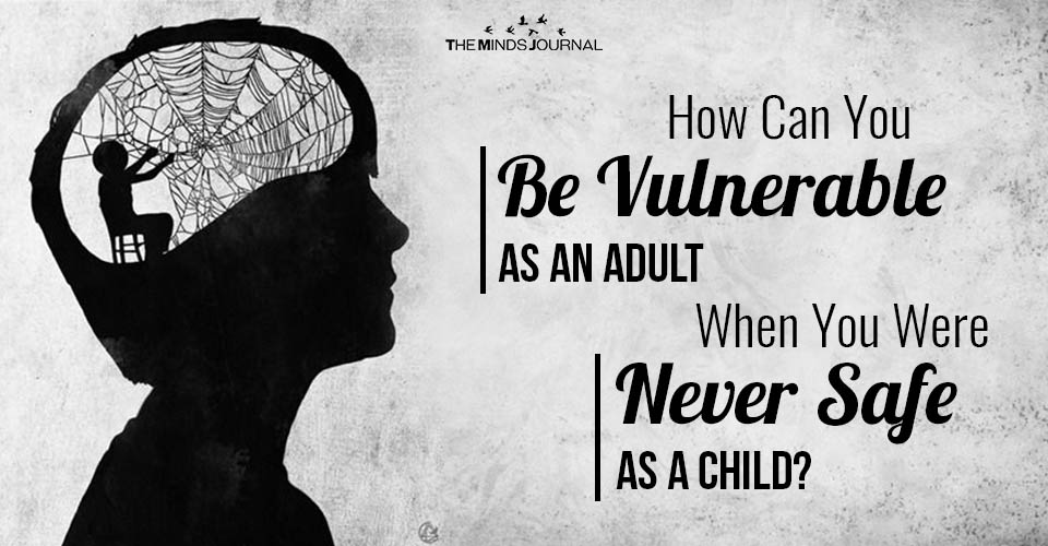 How Can You Be Vulnerable As An Adult When You Were Never Safe As A Child?