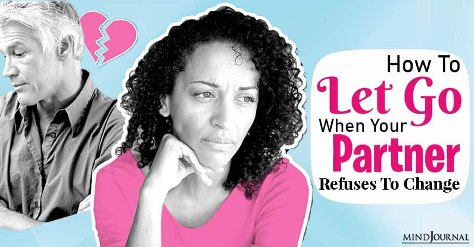 How To Let Go When Your Partner Refuses To Change