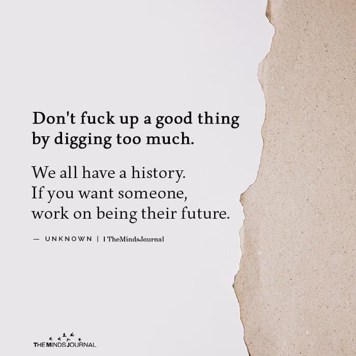 Dont fuck up a good thing by digging too much