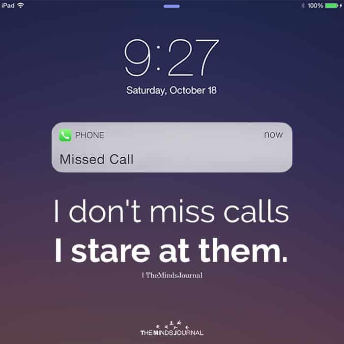 I don't miss calls I stare at them