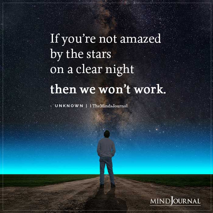If youre not amazed by the stars
