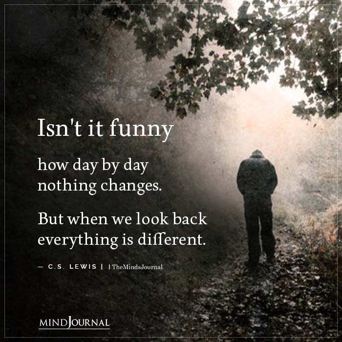 Isnt it funny how day by day nothing changes