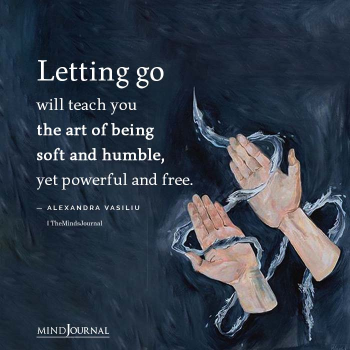 Letting go will teach you the art of being soft
