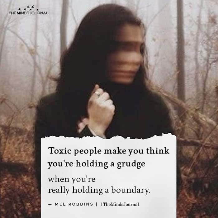 Toxic people make you think you're holding a grudge