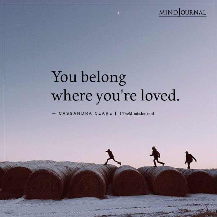 You belong where youre loved