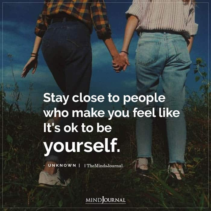 Stay close to people who make you feel like