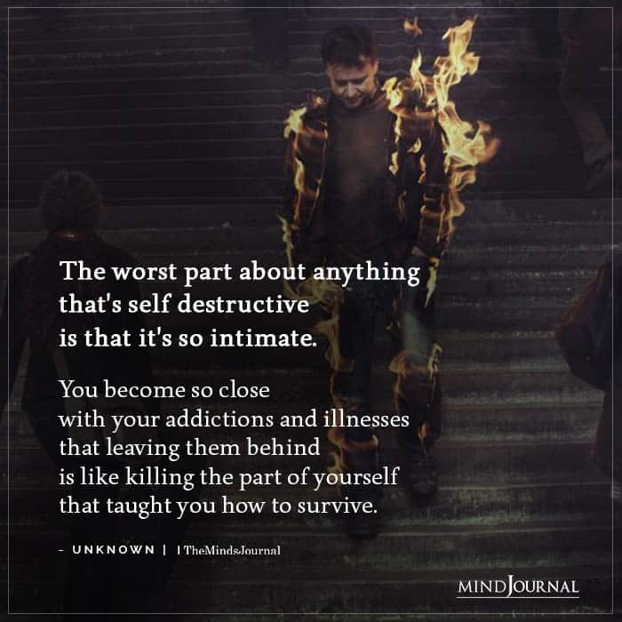 The worst part about anything thats self destructive
